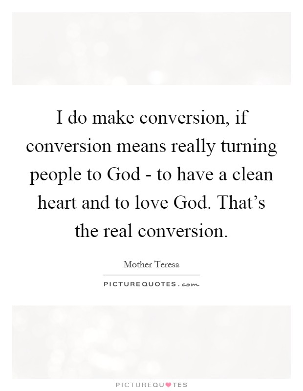 I do make conversion, if conversion means really turning people to God - to have a clean heart and to love God. That's the real conversion Picture Quote #1