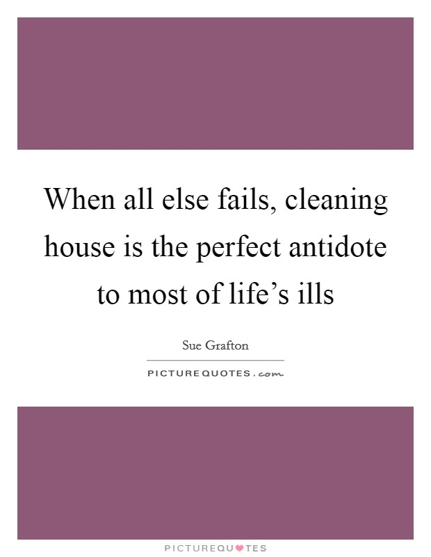 When all else fails, cleaning house is the perfect antidote to most of life's ills Picture Quote #1
