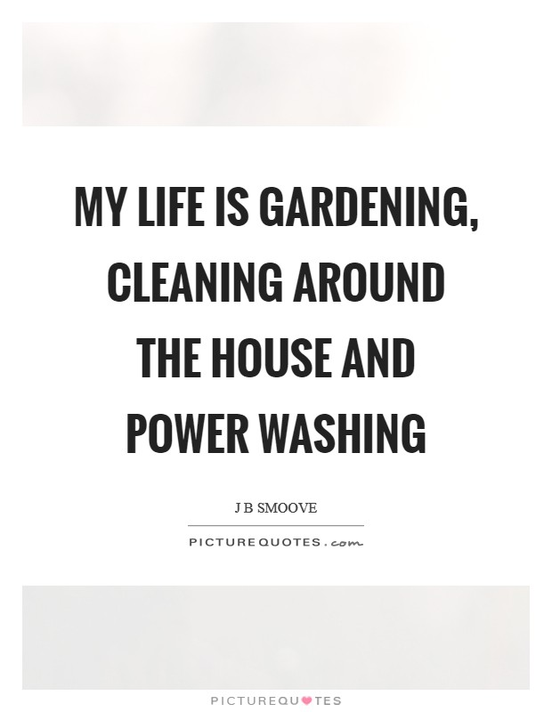 My life is gardening, cleaning around the house and power washing Picture Quote #1