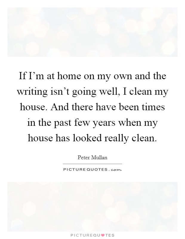If I'm at home on my own and the writing isn't going well, I clean my house. And there have been times in the past few years when my house has looked really clean Picture Quote #1
