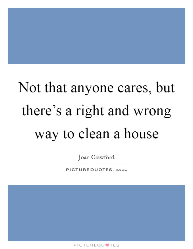 Not that anyone cares, but there's a right and wrong way to clean a house Picture Quote #1
