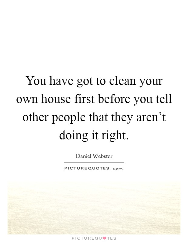 You have got to clean your own house first before you tell other people that they aren't doing it right. Picture Quote #1