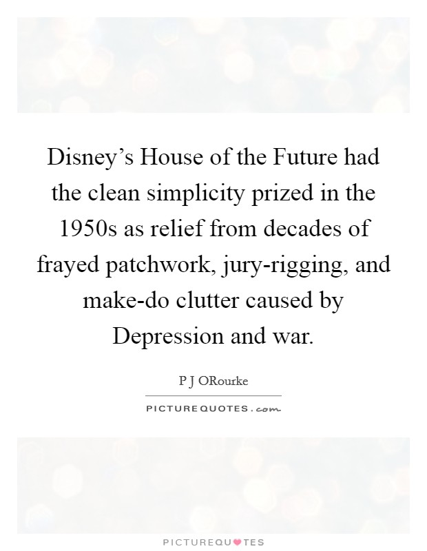Disney's House of the Future had the clean simplicity prized in the 1950s as relief from decades of frayed patchwork, jury-rigging, and make-do clutter caused by Depression and war Picture Quote #1