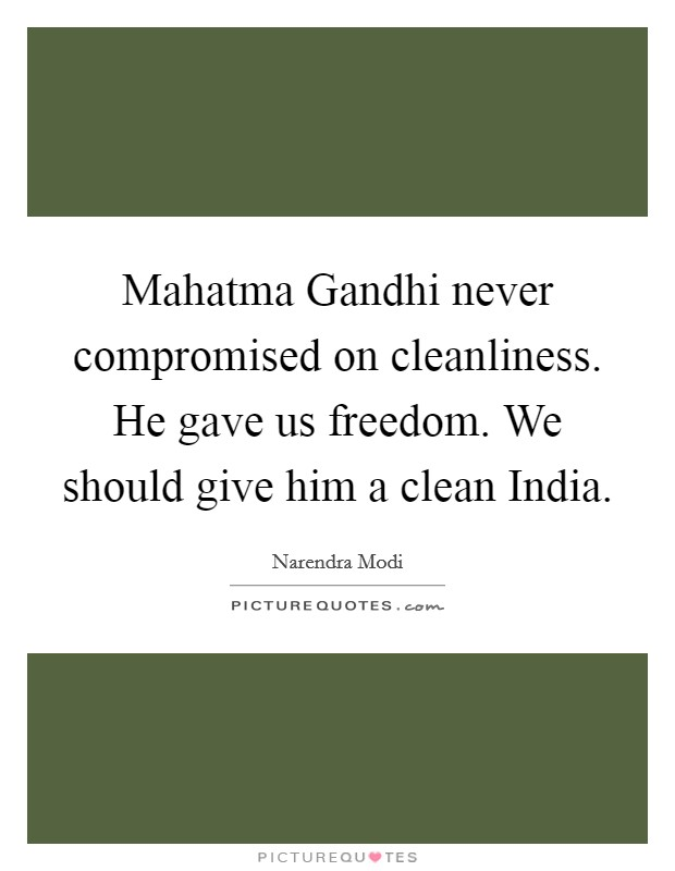 Mahatma Gandhi never compromised on cleanliness. He gave us freedom. We should give him a clean India Picture Quote #1