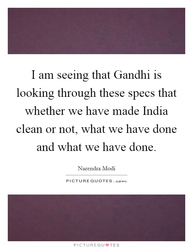 I am seeing that Gandhi is looking through these specs that whether we have made India clean or not, what we have done and what we have done Picture Quote #1