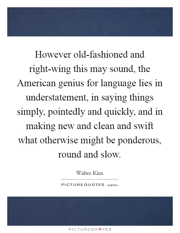 However old-fashioned and right-wing this may sound, the American genius for language lies in understatement, in saying things simply, pointedly and quickly, and in making new and clean and swift what otherwise might be ponderous, round and slow Picture Quote #1