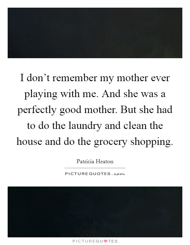 I don't remember my mother ever playing with me. And she was a perfectly good mother. But she had to do the laundry and clean the house and do the grocery shopping Picture Quote #1