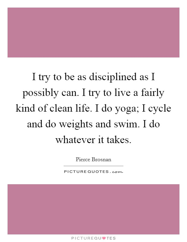 I try to be as disciplined as I possibly can. I try to live a fairly kind of clean life. I do yoga; I cycle and do weights and swim. I do whatever it takes Picture Quote #1