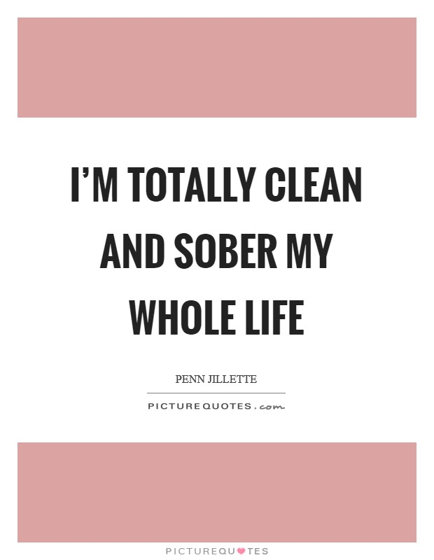 I'm totally clean and sober my whole life Picture Quote #1