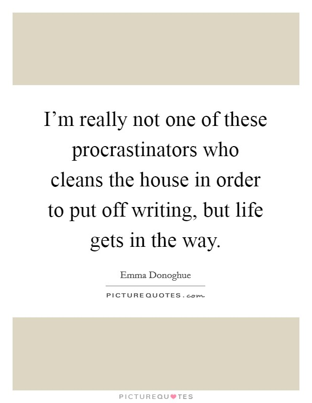 I'm really not one of these procrastinators who cleans the house in order to put off writing, but life gets in the way Picture Quote #1