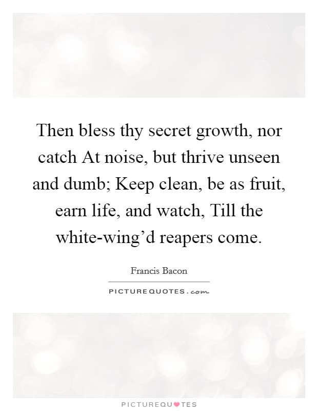 Then bless thy secret growth, nor catch At noise, but thrive unseen and dumb; Keep clean, be as fruit, earn life, and watch, Till the white-wing'd reapers come Picture Quote #1