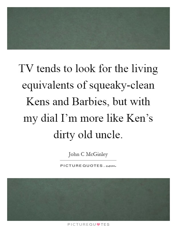 TV tends to look for the living equivalents of squeaky-clean Kens and Barbies, but with my dial I'm more like Ken's dirty old uncle. Picture Quote #1