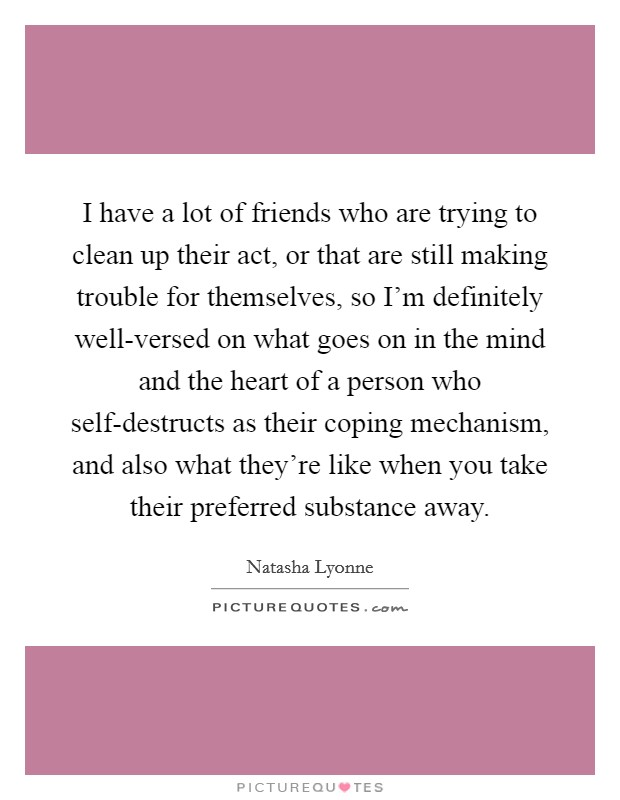 I have a lot of friends who are trying to clean up their act, or that are still making trouble for themselves, so I'm definitely well-versed on what goes on in the mind and the heart of a person who self-destructs as their coping mechanism, and also what they're like when you take their preferred substance away Picture Quote #1