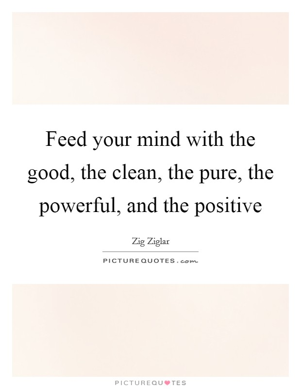 Feed your mind with the good, the clean, the pure, the powerful, and the positive Picture Quote #1