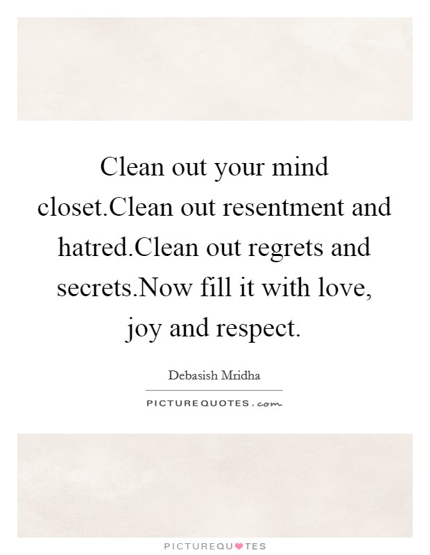 Clean out your mind closet.Clean out resentment and hatred.Clean out regrets and secrets.Now fill it with love, joy and respect Picture Quote #1
