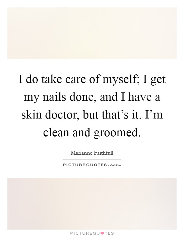 I do take care of myself; I get my nails done, and I have a skin doctor, but that's it. I'm clean and groomed Picture Quote #1