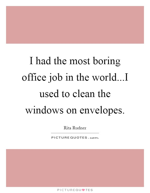 I had the most boring office job in the world...I used to clean the windows on envelopes Picture Quote #1