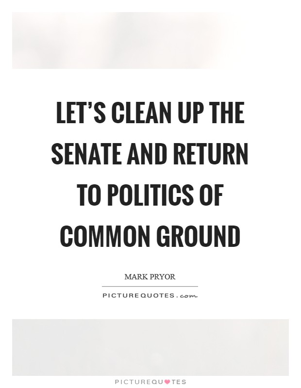Let's clean up the Senate and return to politics of common ground Picture Quote #1