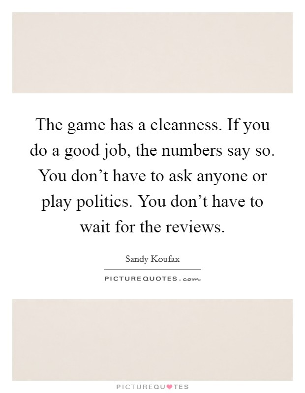 The game has a cleanness. If you do a good job, the numbers say so. You don't have to ask anyone or play politics. You don't have to wait for the reviews Picture Quote #1