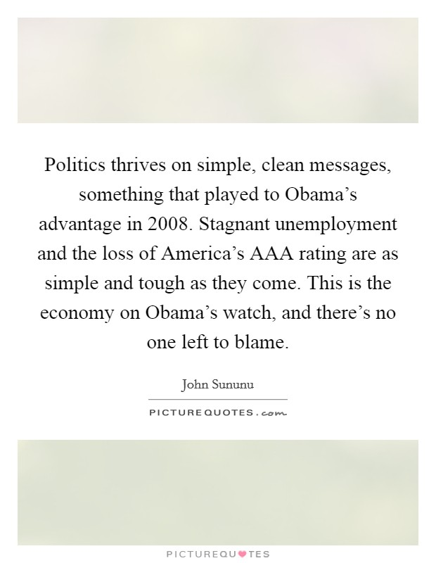 Politics thrives on simple, clean messages, something that played to Obama's advantage in 2008. Stagnant unemployment and the loss of America's AAA rating are as simple and tough as they come. This is the economy on Obama's watch, and there's no one left to blame Picture Quote #1