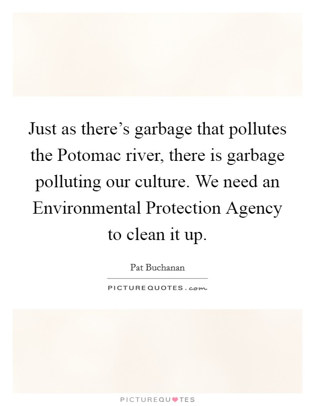 Just as there's garbage that pollutes the Potomac river, there is garbage polluting our culture. We need an Environmental Protection Agency to clean it up Picture Quote #1