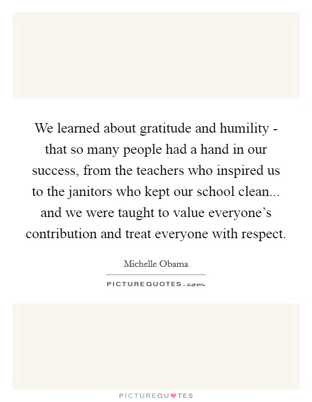 We learned about gratitude and humility - that so many people had a hand in our success, from the teachers who inspired us to the janitors who kept our school clean... and we were taught to value everyone's contribution and treat everyone with respect Picture Quote #1