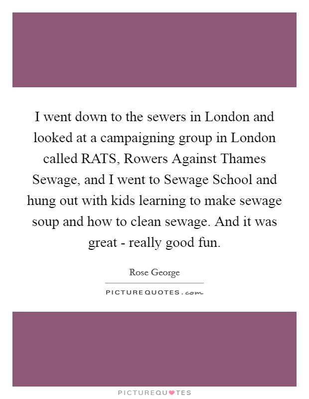 I went down to the sewers in London and looked at a campaigning group in London called RATS, Rowers Against Thames Sewage, and I went to Sewage School and hung out with kids learning to make sewage soup and how to clean sewage. And it was great - really good fun Picture Quote #1
