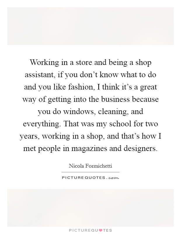 Working in a store and being a shop assistant, if you don't know what to do and you like fashion, I think it's a great way of getting into the business because you do windows, cleaning, and everything. That was my school for two years, working in a shop, and that's how I met people in magazines and designers Picture Quote #1