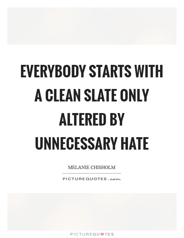 Everybody starts with a clean slate only altered by unnecessary hate Picture Quote #1