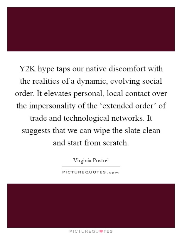 Y2K hype taps our native discomfort with the realities of a dynamic, evolving social order. It elevates personal, local contact over the impersonality of the 'extended order' of trade and technological networks. It suggests that we can wipe the slate clean and start from scratch Picture Quote #1