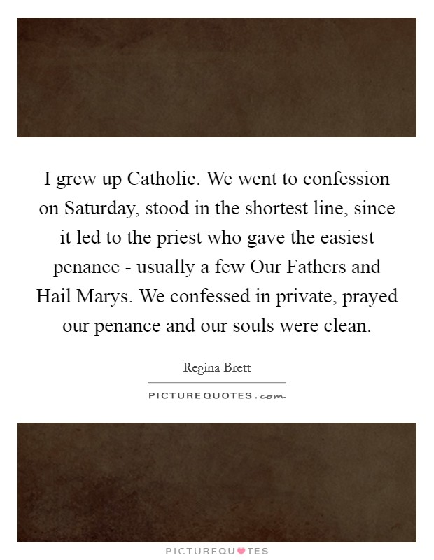I grew up Catholic. We went to confession on Saturday, stood in the shortest line, since it led to the priest who gave the easiest penance - usually a few Our Fathers and Hail Marys. We confessed in private, prayed our penance and our souls were clean Picture Quote #1