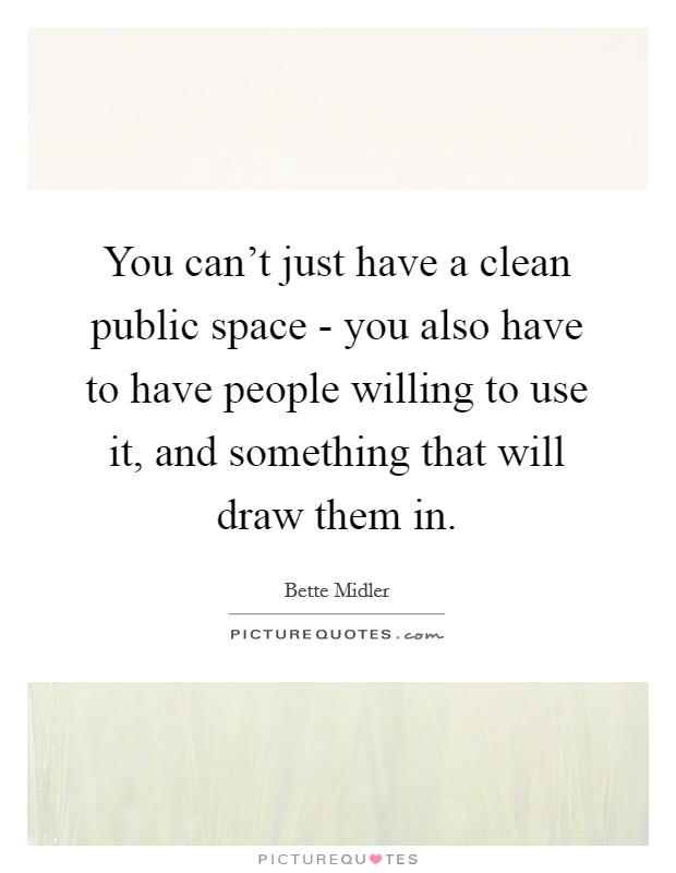 You can't just have a clean public space - you also have to have people willing to use it, and something that will draw them in Picture Quote #1
