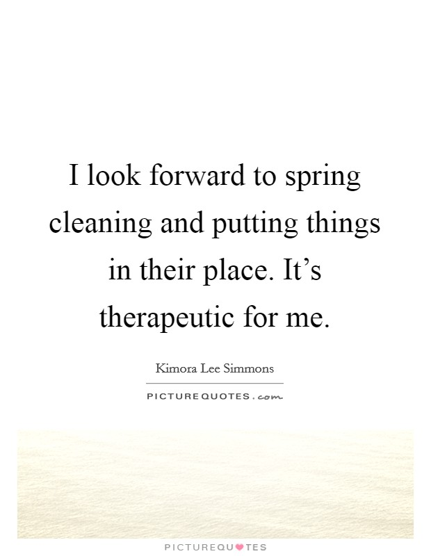I look forward to spring cleaning and putting things in their place. It's therapeutic for me Picture Quote #1