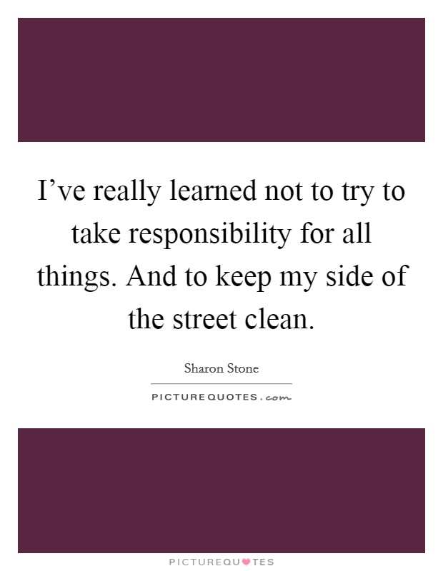 I've really learned not to try to take responsibility for all things. And to keep my side of the street clean Picture Quote #1