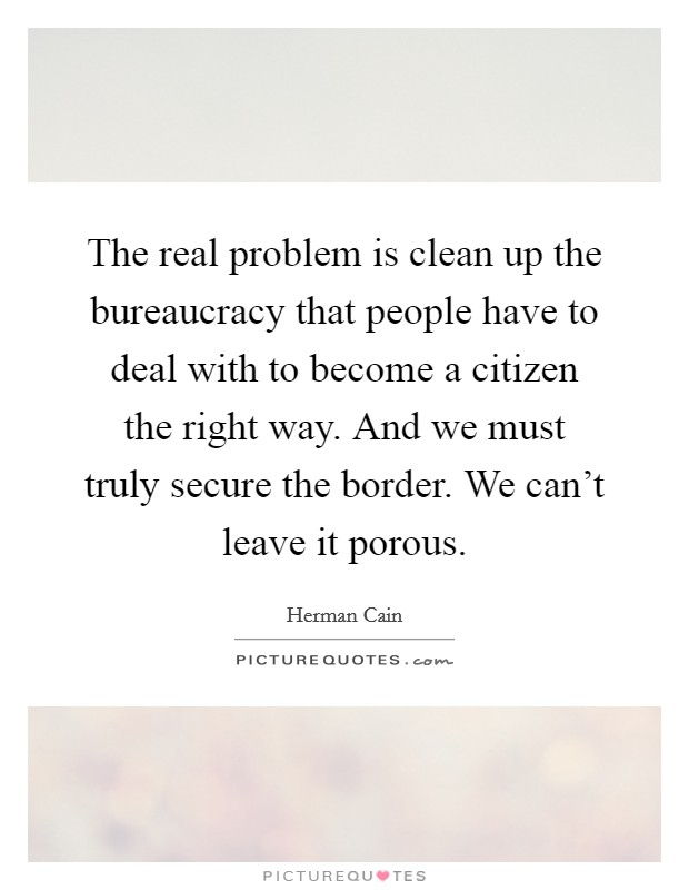 The real problem is clean up the bureaucracy that people have to deal with to become a citizen the right way. And we must truly secure the border. We can't leave it porous Picture Quote #1