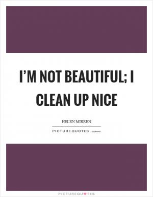 I M Not Beautiful I Clean Up Nice Picture Quotes