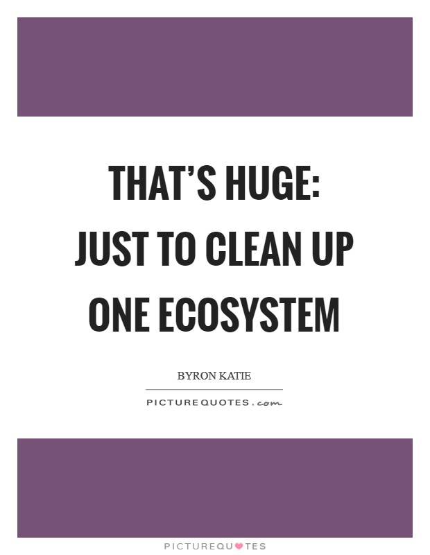 That's huge: just to clean up one ecosystem Picture Quote #1