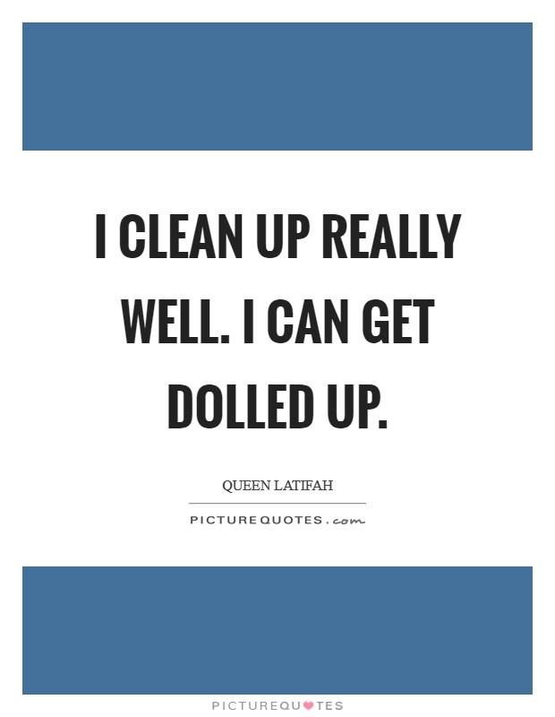 I clean up really well. I can get dolled up. Picture Quote #1