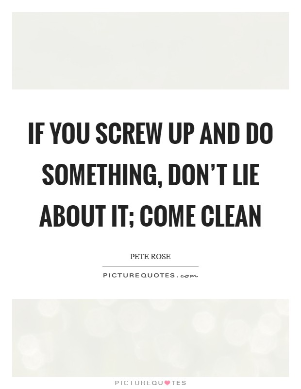 If you screw up and do something, don't lie about it; come clean Picture Quote #1