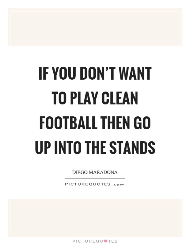If you don't want to play clean football then go up into the stands Picture Quote #1
