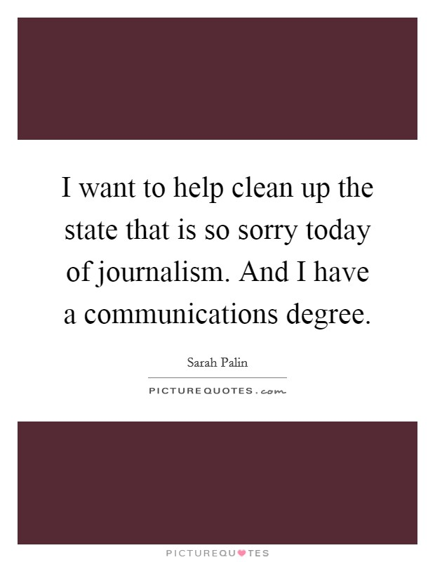 I want to help clean up the state that is so sorry today of journalism. And I have a communications degree Picture Quote #1