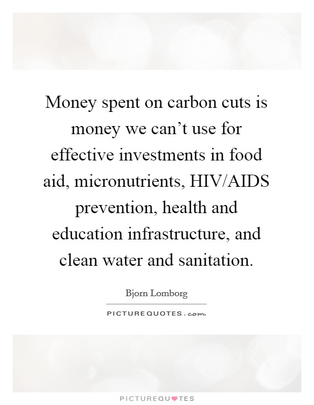 Money spent on carbon cuts is money we can't use for effective investments in food aid, micronutrients, HIV/AIDS prevention, health and education infrastructure, and clean water and sanitation Picture Quote #1