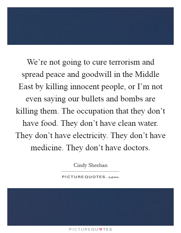 We're not going to cure terrorism and spread peace and goodwill in the Middle East by killing innocent people, or I'm not even saying our bullets and bombs are killing them. The occupation that they don't have food. They don't have clean water. They don't have electricity. They don't have medicine. They don't have doctors Picture Quote #1
