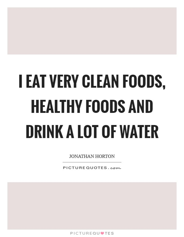 I eat very clean foods, healthy foods and drink a lot of water Picture Quote #1