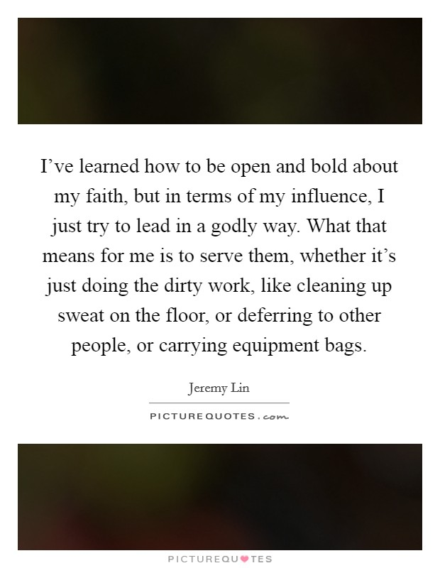 I've learned how to be open and bold about my faith, but in terms of my influence, I just try to lead in a godly way. What that means for me is to serve them, whether it's just doing the dirty work, like cleaning up sweat on the floor, or deferring to other people, or carrying equipment bags Picture Quote #1