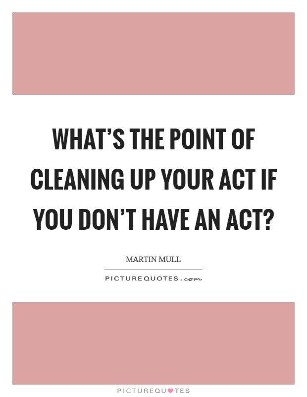 What s the point of cleaning up your act if you don t have an act. Cleaning Up Quotes   Sayings   Cleaning Up Picture Quotes