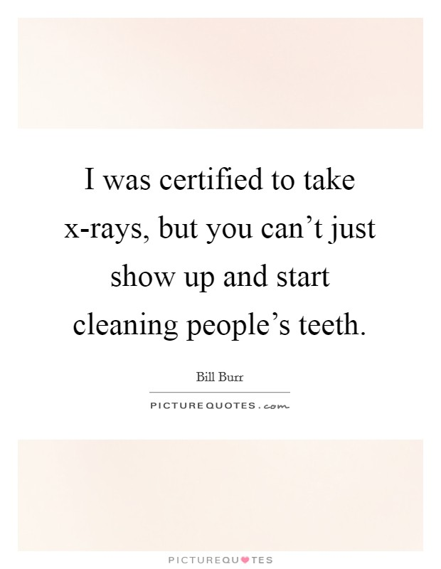 I was certified to take x-rays, but you can't just show up and start cleaning people's teeth Picture Quote #1