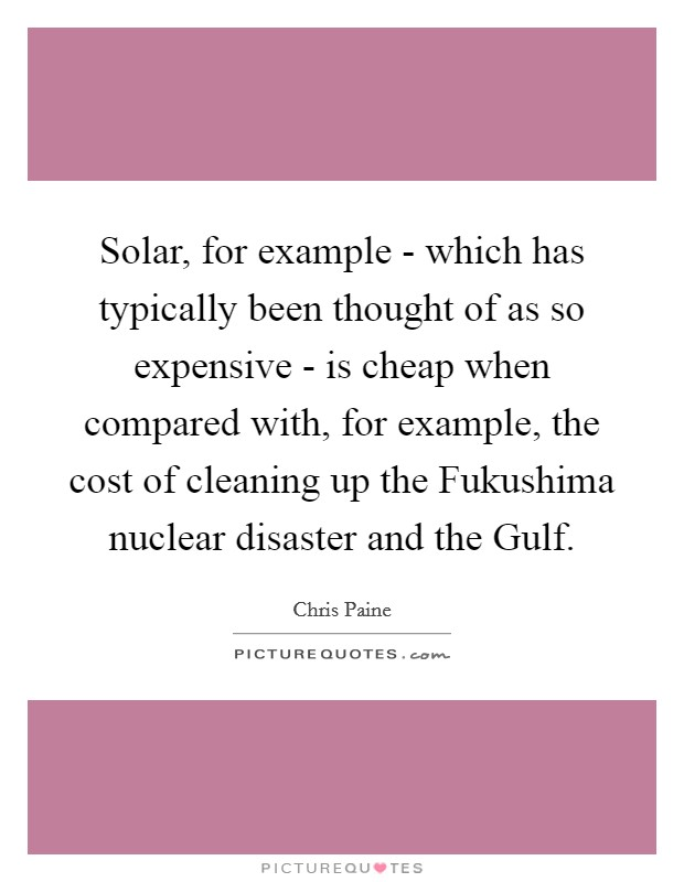 Solar, for example - which has typically been thought of as so expensive - is cheap when compared with, for example, the cost of cleaning up the Fukushima nuclear disaster and the Gulf Picture Quote #1