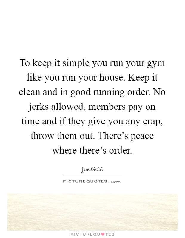 To keep it simple you run your gym like you run your house. Keep it clean and in good running order. No jerks allowed, members pay on time and if they give you any crap, throw them out. There's peace where there's order Picture Quote #1