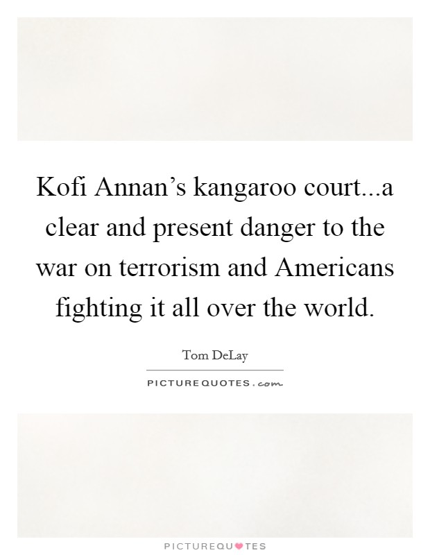 Kofi Annan's kangaroo court...a clear and present danger to the war on terrorism and Americans fighting it all over the world Picture Quote #1